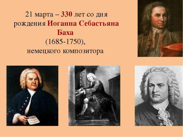 21 марта – 330 лет со дня рождения Иоганна Себастьяна Баха (1685-1750), немец...