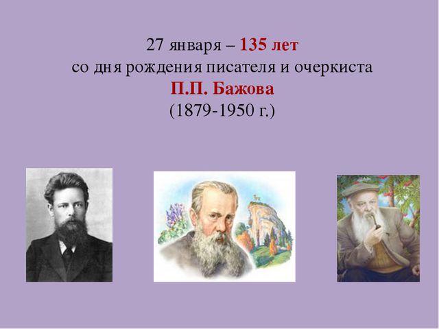 27 января – 135 лет со дня рождения писателя и очеркиста П.П. Бажова (1879-19...
