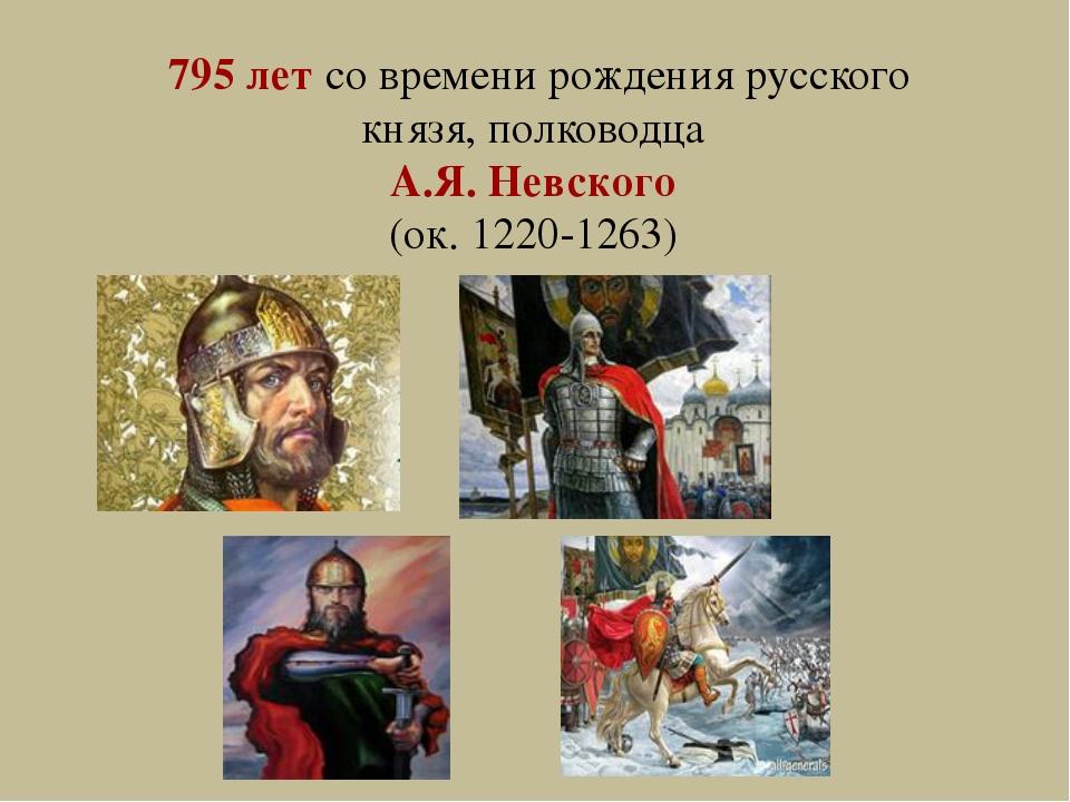 795 лет со времени рождения русского князя, полководца А.Я. Невского (ок. 122...