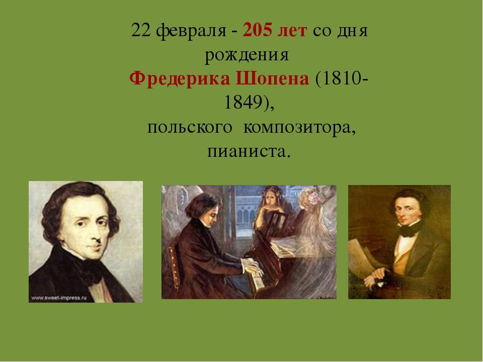 22 февраля - 205 лет со дня рождения Фредерика Шопена (1810-1849), польского...