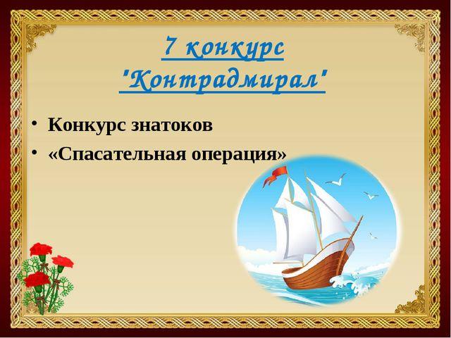 """7 конкурс """"Контрадмирал"""" Конкурс знатоков «Спасательная операция»"""
