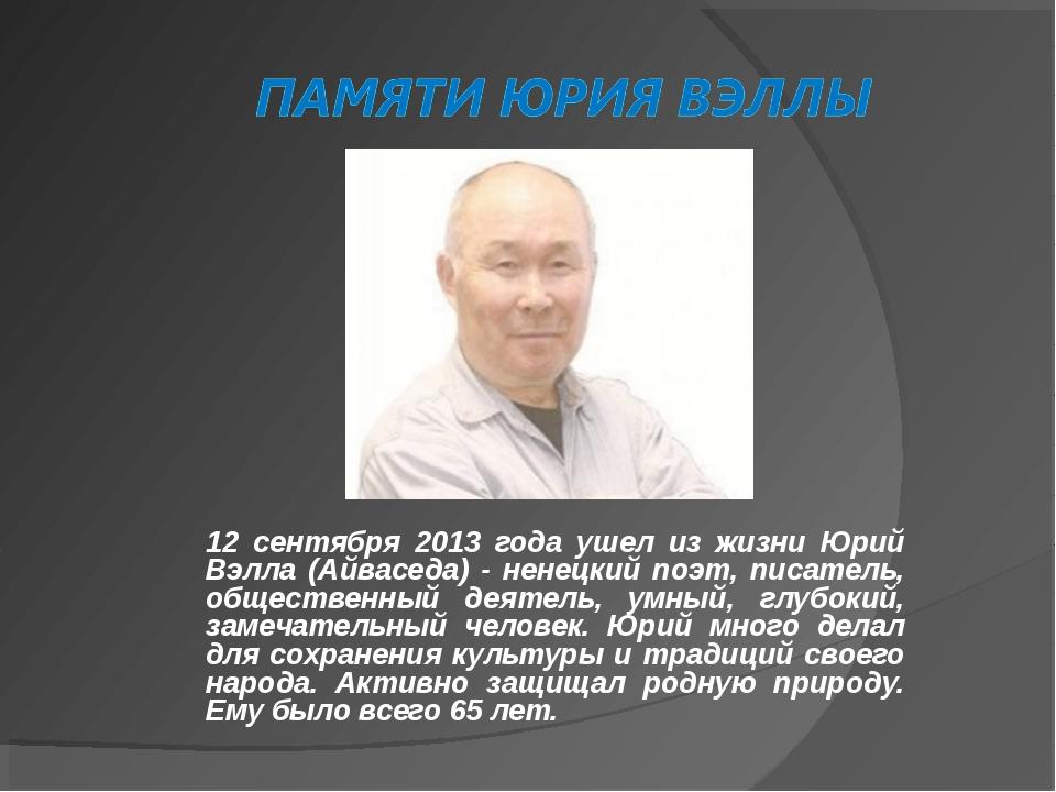 12 сентября 2013 года ушел из жизни Юрий Вэлла (Айваседа) - ненецкий поэт, пи...