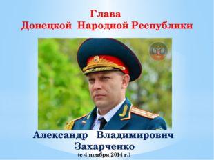 Глава Донецкой Народной Республики Александр Владимирович Захарченко (с 4 ноя
