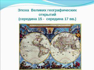 Эпоха Великих географических открытий (середина 15 - середина 17 вв.)