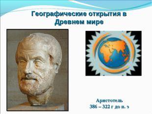 Географические открытия в Древнем мире Аристотель 386 – 322 г до н. э