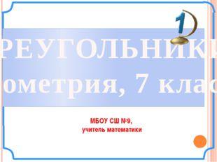 ТРЕУГОЛЬНИКИ Геометрия, 7 класс МБОУ СШ №9, учитель математики
