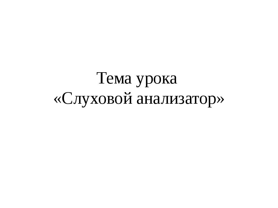 Тема урока «Слуховой анализатор»