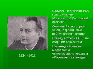1924 - 2012 Родился 28 декабря 1924 года в станице Морозовской Ростовской об