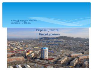 Площадь города « Улан-Удэ составляет « 348 км»