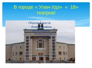 В городе « Улан-Удэ» « 18» театров!