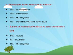 6. Интересует ли Вас личная жизнь педагога 16% - не интересует 16% - интерес