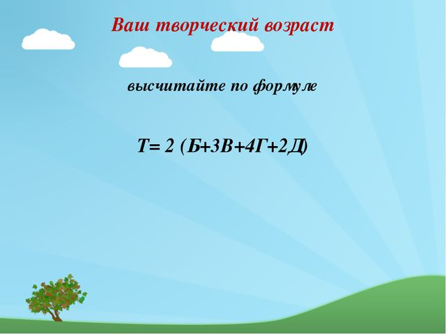 Ваш творческий возраст высчитайте по формуле Т= 2 (Б+3В+4Г+2Д)