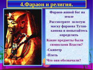 4.Фараон и религия. Фараон-живой бог на земле Рассмотрите золотую маску фарао