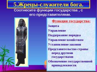 5.Жрецы-служители бога. Соотнесите функции государства , с его представителям