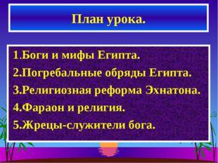 План урока. 1.Боги и мифы Египта. 2.Погребальные обряды Египта. 3.Религиозная