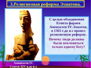 3.Религиозная реформа Эхнатона. С целью объединения Египта фараон Аменхотеп I