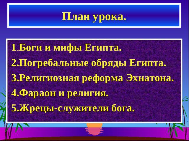 План урока. 1.Боги и мифы Египта. 2.Погребальные обряды Египта. 3.Религиозная...