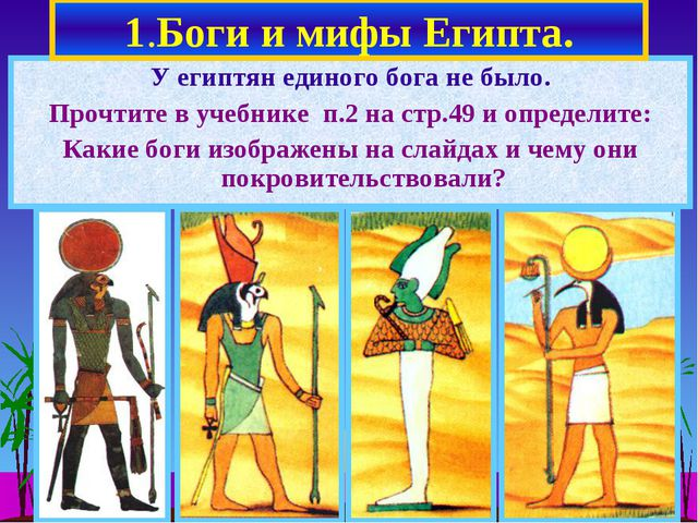 1.Боги и мифы Египта. У египтян единого бога не было. Прочтите в учебнике п.2...