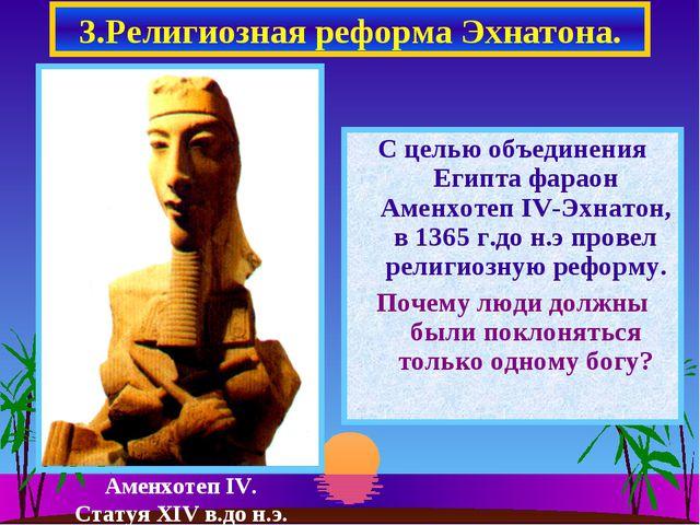 3.Религиозная реформа Эхнатона. С целью объединения Египта фараон Аменхотеп I...