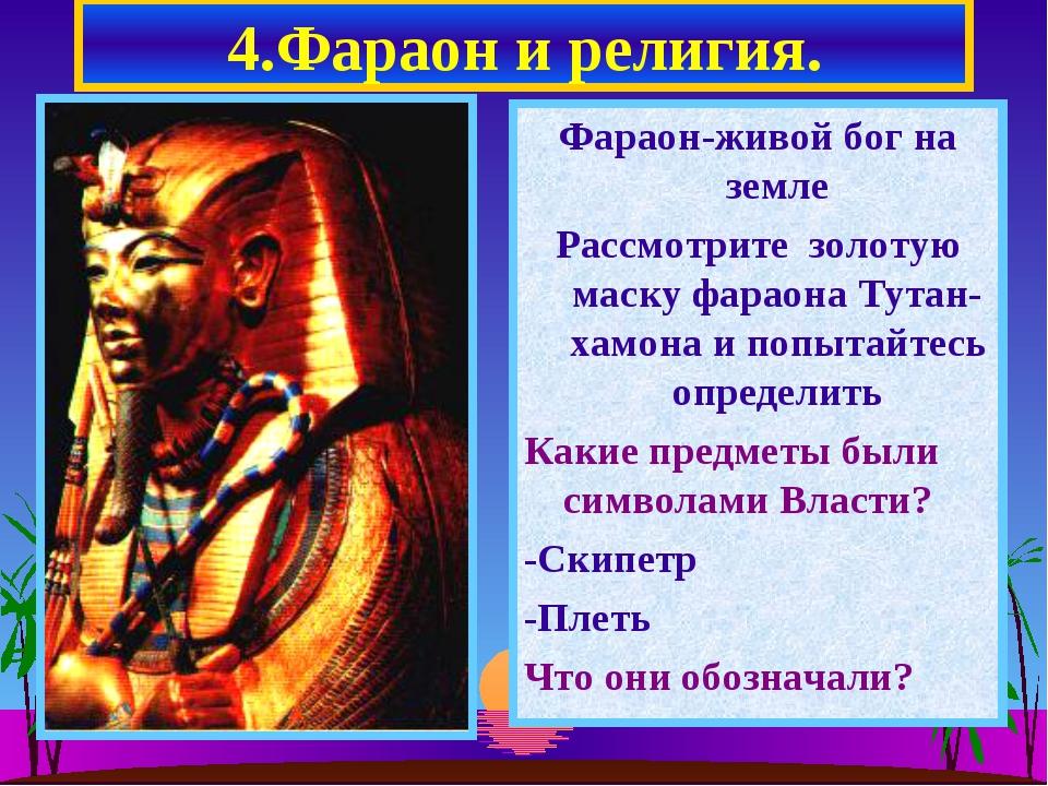 4.Фараон и религия. Фараон-живой бог на земле Рассмотрите золотую маску фарао...