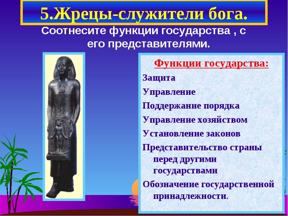 5.Жрецы-служители бога. Соотнесите функции государства , с его представителям...