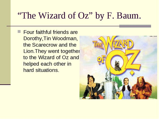"""The Wizard of Oz"" by F. Baum. Four faithful friends are Dorothy,Tin Woodman,..."