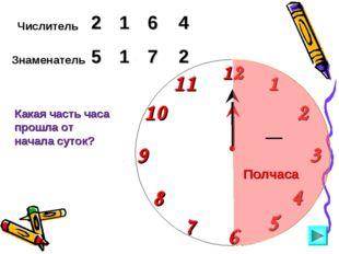 Числитель 2 6 4 Знаменатель 5 1 7 Какая часть часа прошла от начала суток? 1