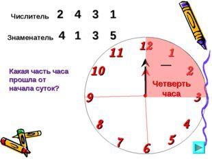 Числитель 2 3 4 Знаменатель 5 1 3 Какая часть часа прошла от начала суток? 1