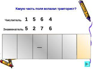 Числитель 5 1 6 4 Знаменатель 5 2 7 6 Какую часть поля вспахал тракторист?