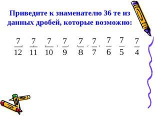 Приведите к знаменателю 36 те из данных дробей, которые возможно: , , , , , ,