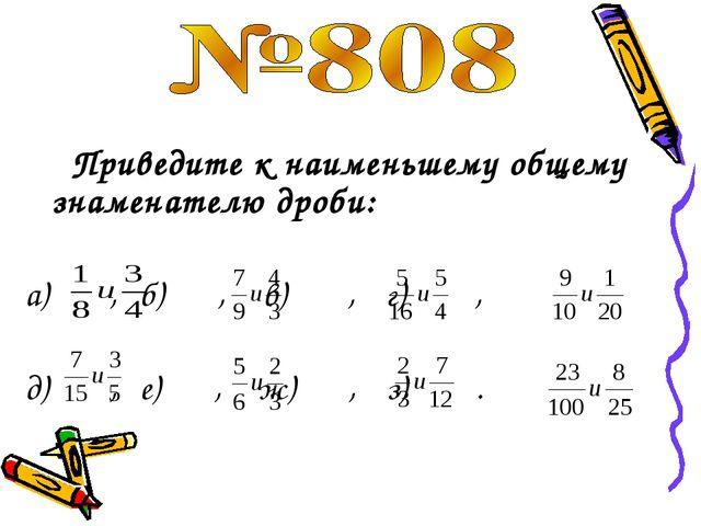 Приведите к наименьшему общему знаменателю дроби: а) , б) , в) , г) , д) , е...