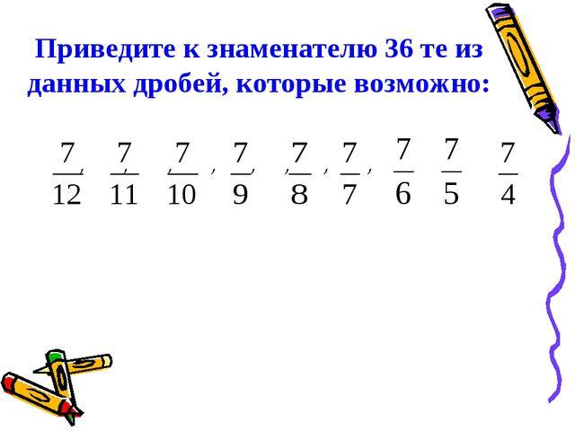 Приведите к знаменателю 36 те из данных дробей, которые возможно: , , , , , ,...