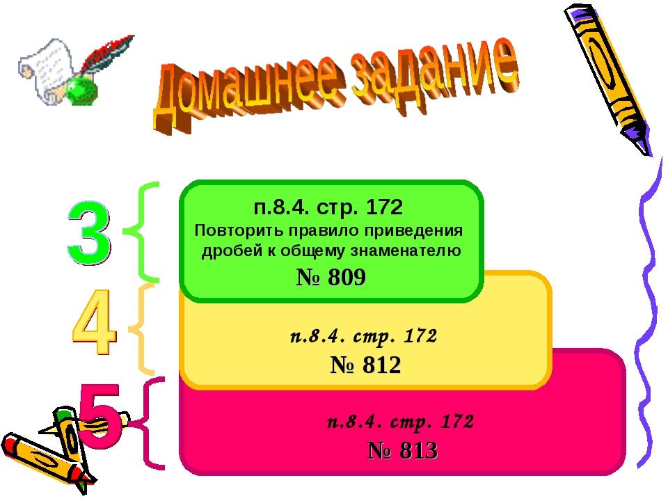 п.8.4. стр. 172 № 813 п.8.4. стр. 172 № 812 п.8.4. стр. 172 Повторить правило...