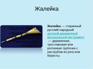 Жалейка Жалейка— старинный русский народныйдуховой деревянныймузыкальный и