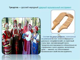 Трещотка— русский народныйударныймузыкальный инструмент Состоит из ряда до