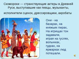 Скоморохи — странствующие актеры в Древней Руси, выступавшие как певцы, музык