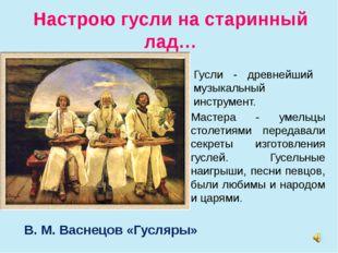 Настрою гусли на старинный лад… В. М. Васнецов «Гусляры» Мастера - умельцы ст