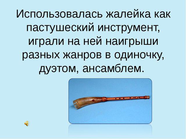 Использовалась жалейка как пастушеский инструмент, играли на ней наигрыши раз...