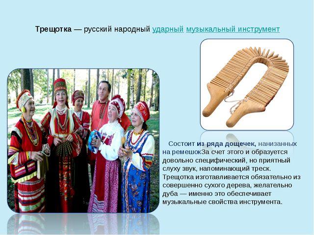 Трещотка— русский народныйударныймузыкальный инструмент Состоит из ряда до...