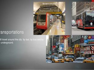 Transportations I will travel around the city by taxi, by bus and by the unde