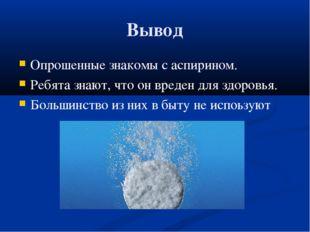 Вывод Опрошенные знакомы с аспирином. Ребята знают, что он вреден для здоровь