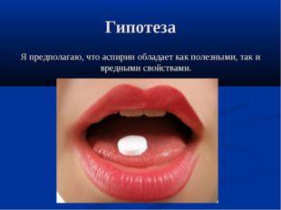 Гипотеза Я предполагаю, что аспирин обладает как полезными, так и вредными св