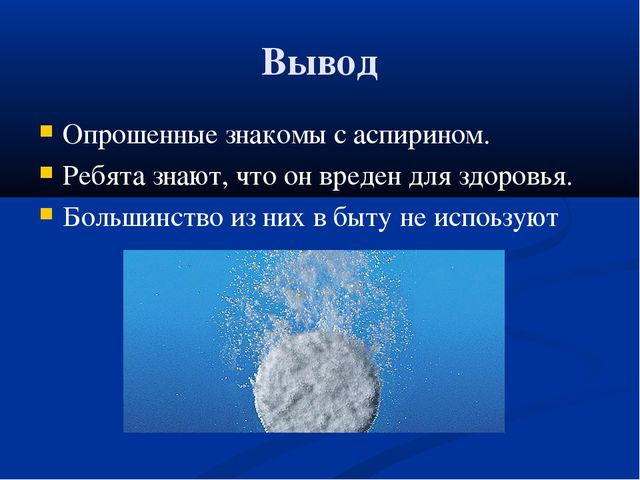 Вывод Опрошенные знакомы с аспирином. Ребята знают, что он вреден для здоровь...