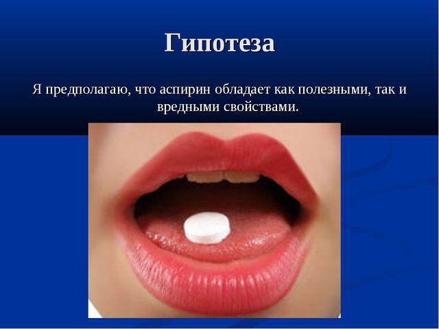 Гипотеза Я предполагаю, что аспирин обладает как полезными, так и вредными св...
