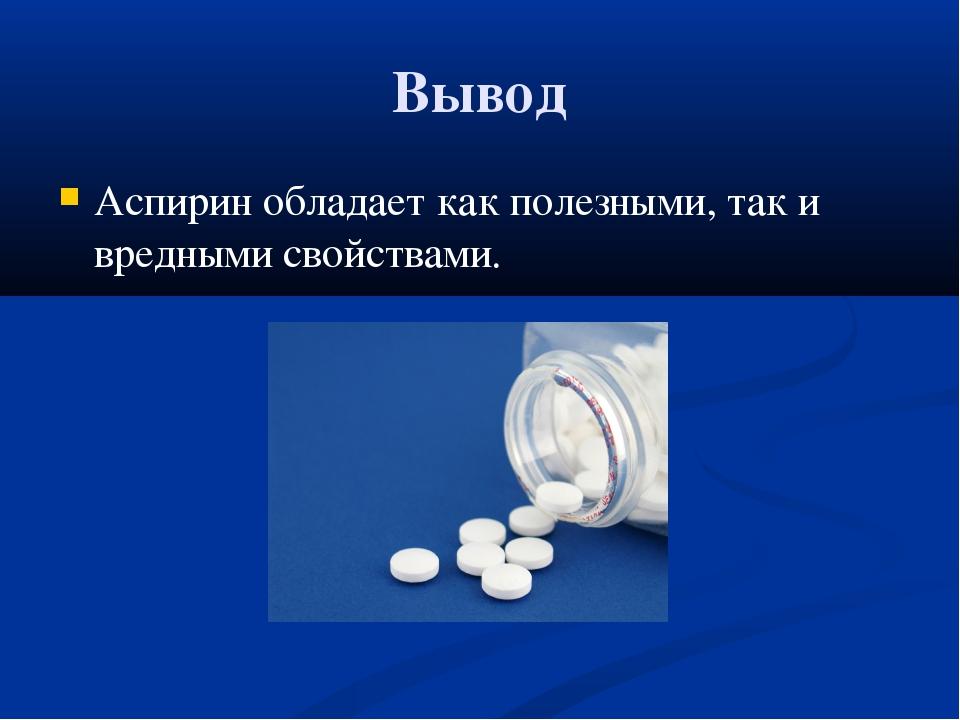 Вывод Аспирин обладает как полезными, так и вредными свойствами.