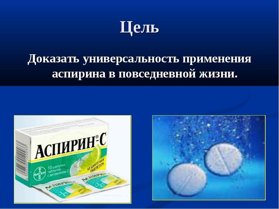 Цель Доказать универсальность применения аспирина в повседневной жизни.