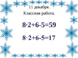 11 декабря. Классная работа. 8·2+6-5=59 Лазарева Лидия Андреевна, учитель нач