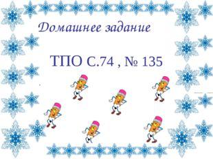 Домашнее задание ТПО С.74 , № 135 Лазарева Лидия Андреевна, учитель начальных
