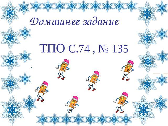Домашнее задание ТПО С.74 , № 135 Лазарева Лидия Андреевна, учитель начальных...