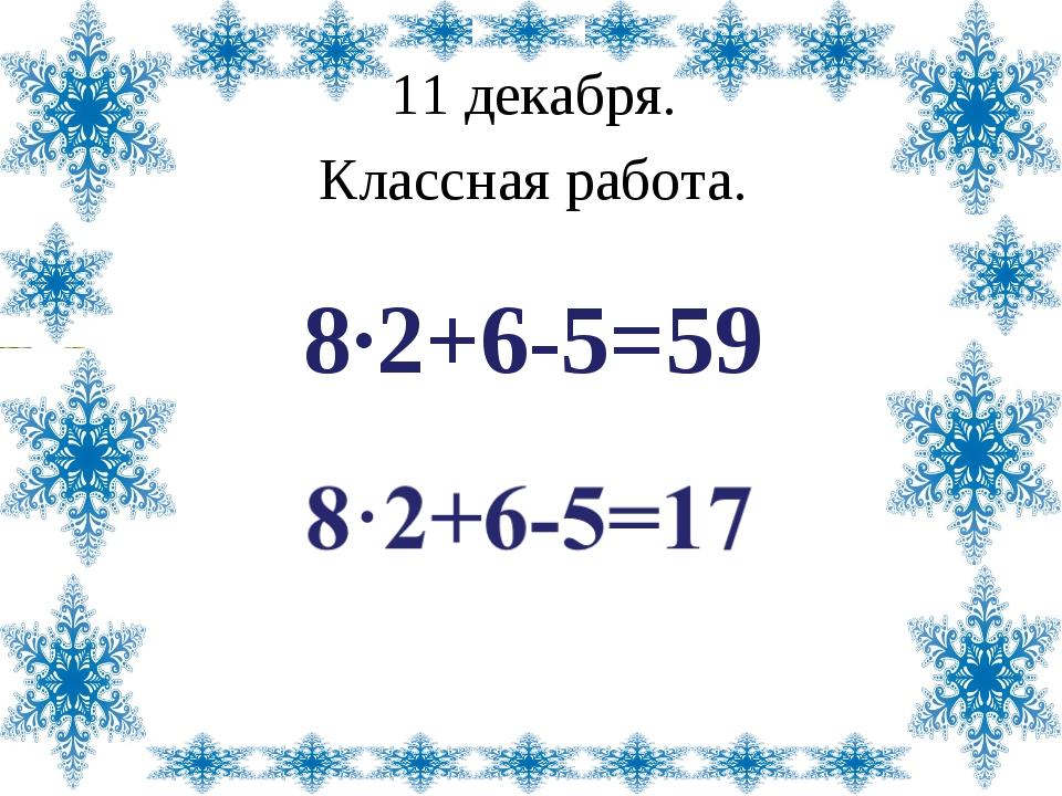 11 декабря. Классная работа. 8·2+6-5=59 Лазарева Лидия Андреевна, учитель нач...